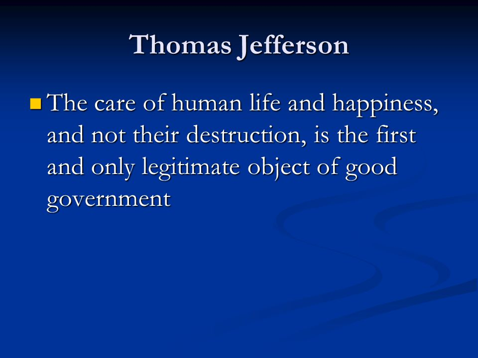 Thomas Jefferson The care of human life and happiness, and not their destruction, is the first and only legitimate object of good government.