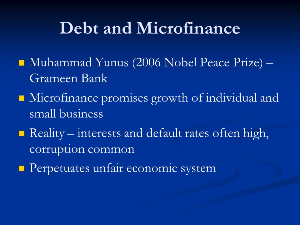 Debt and Microfinance Muhammad Yunus (2006 Nobel Peace Prize) – Grameen Bank. Microfinance promises growth of individual and small business.