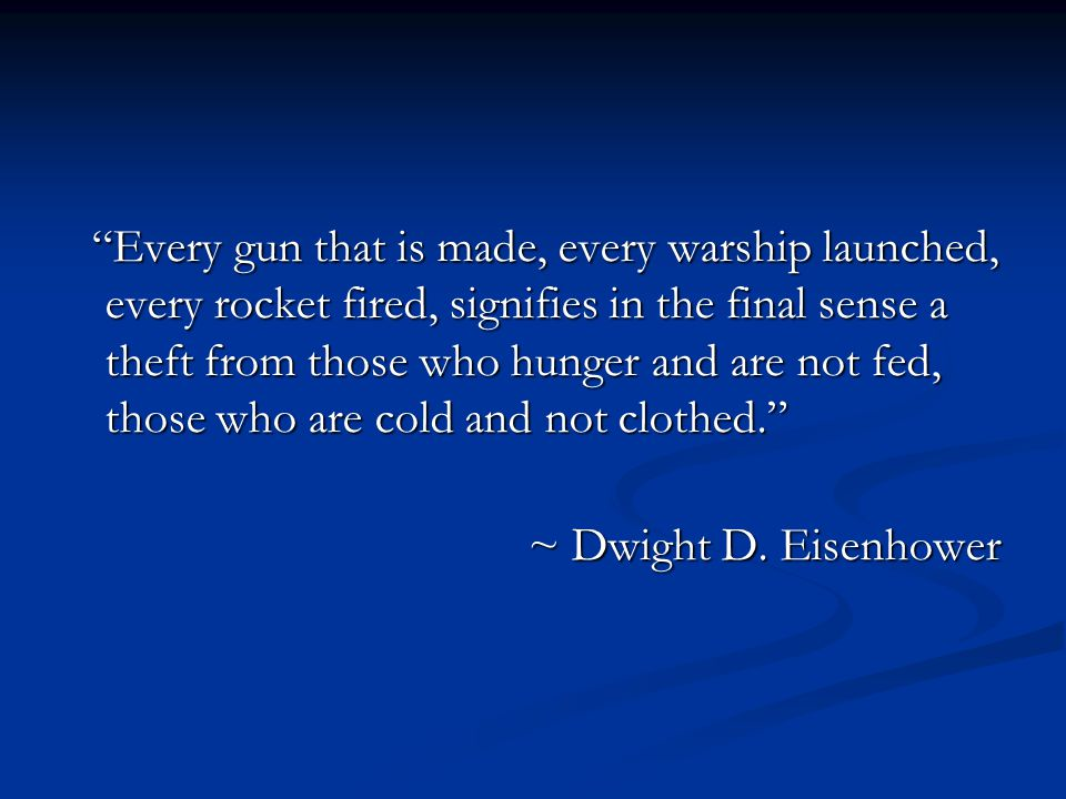 Every gun that is made, every warship launched, every rocket fired, signifies in the final sense a theft from those who hunger and are not fed, those who are cold and not clothed.