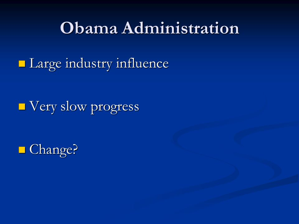 Obama Administration Large industry influence Very slow progress
