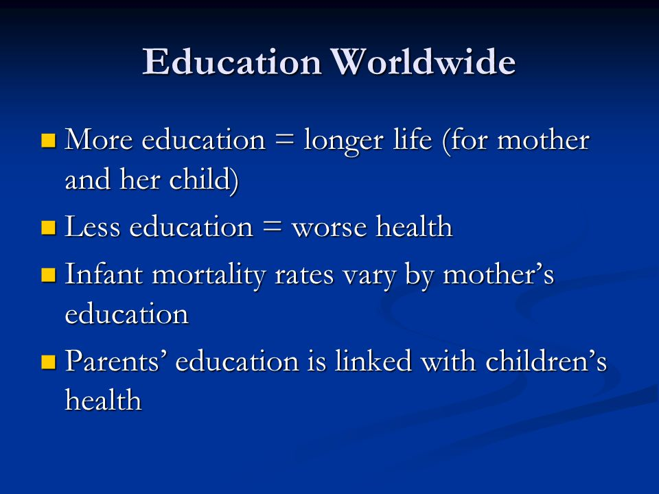 Education Worldwide More education = longer life (for mother and her child) Less education = worse health.