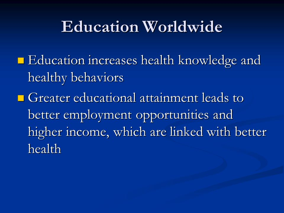 Education Worldwide Education increases health knowledge and healthy behaviors.
