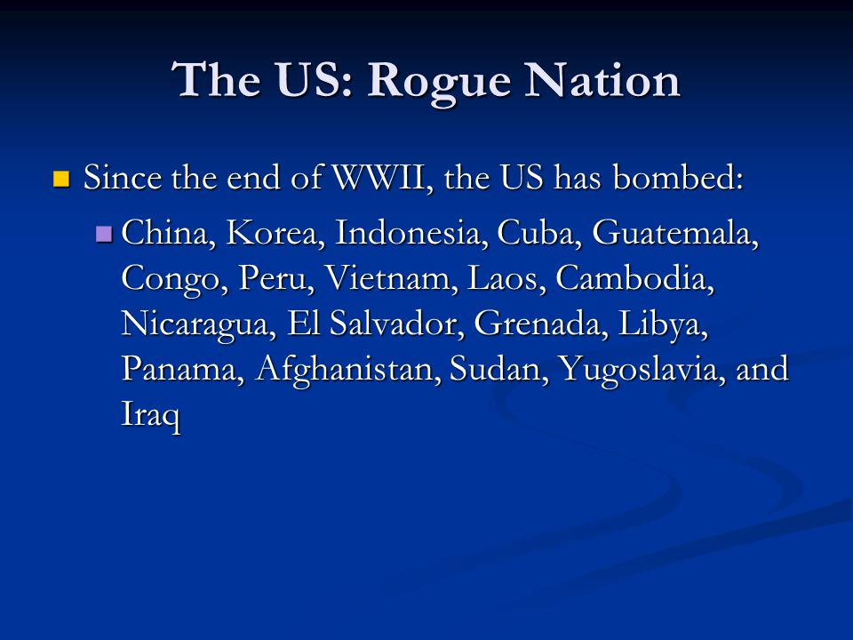 The US: Rogue Nation Since the end of WWII, the US has bombed: