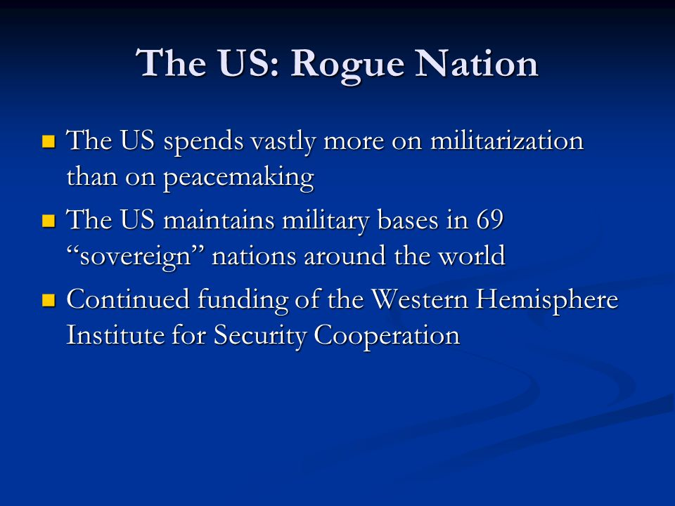 The US: Rogue Nation The US spends vastly more on militarization than on peacemaking.