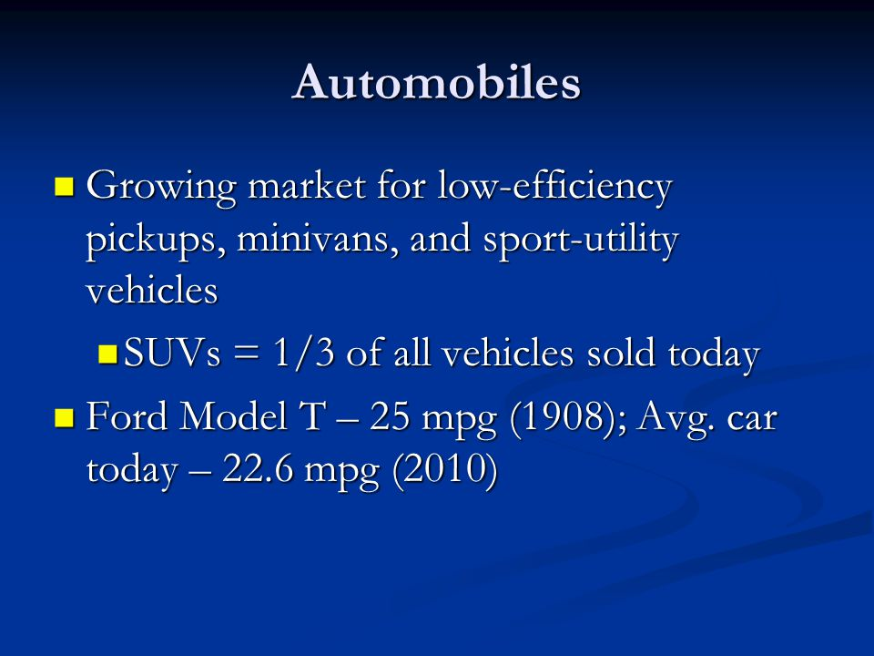 Automobiles Growing market for low-efficiency pickups, minivans, and sport-utility vehicles. SUVs = 1/3 of all vehicles sold today.