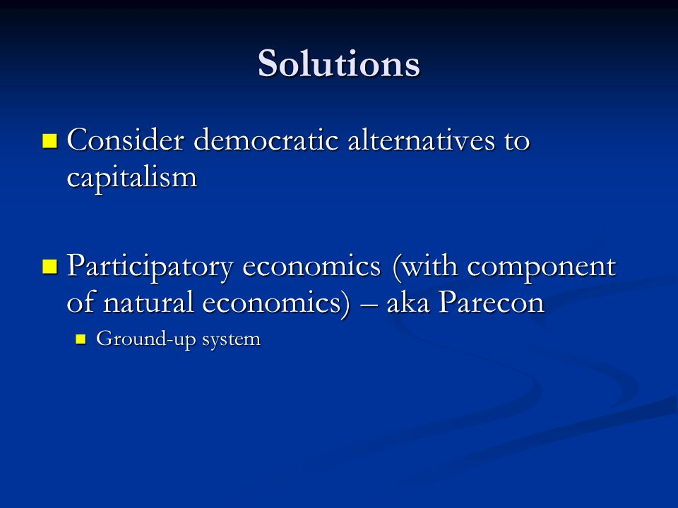 Solutions Consider democratic alternatives to capitalism