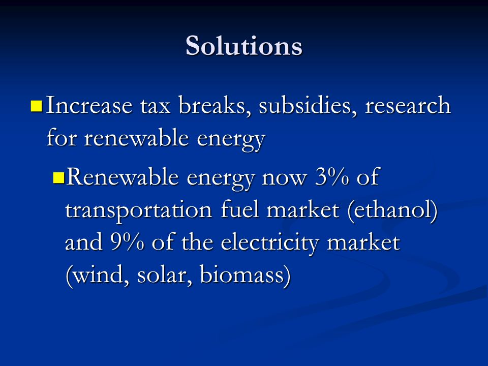 Solutions Increase tax breaks, subsidies, research for renewable energy.