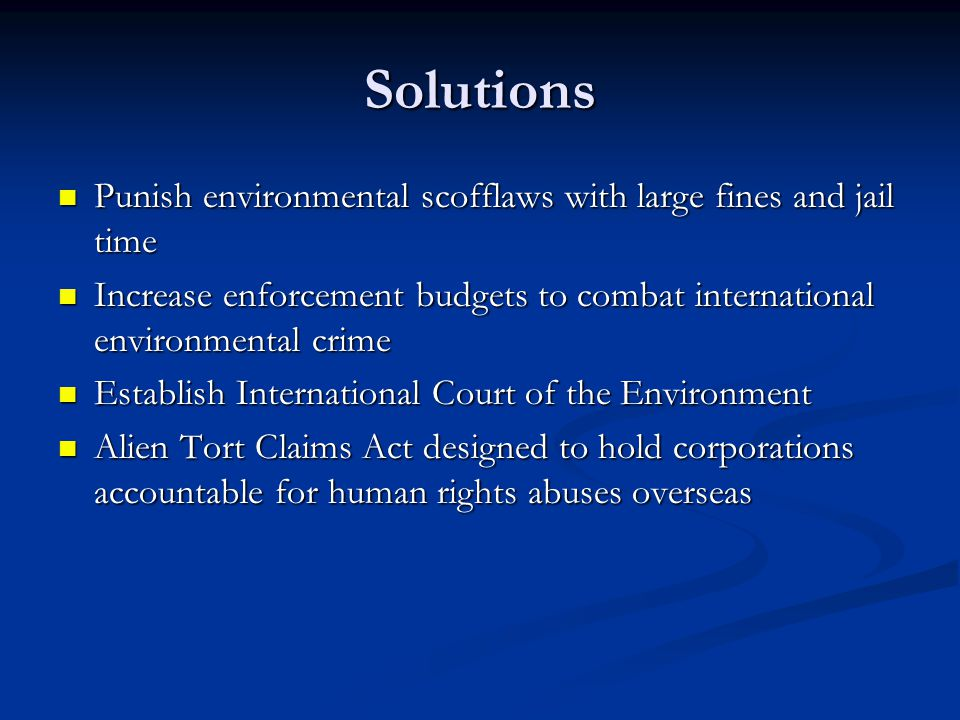 Solutions Punish environmental scofflaws with large fines and jail time. Increase enforcement budgets to combat international environmental crime.