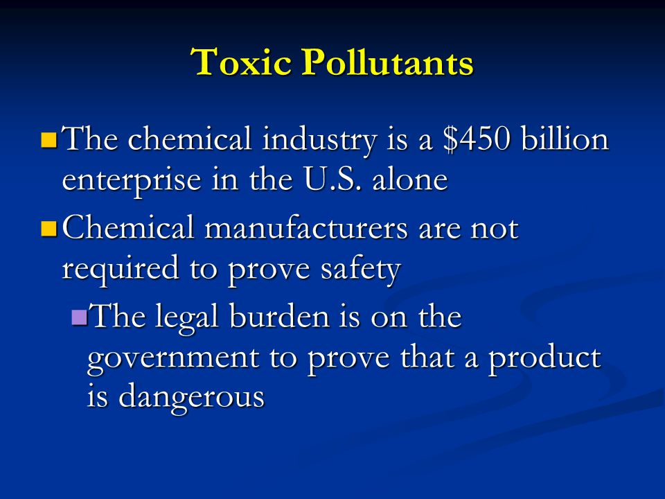 Toxic Pollutants The chemical industry is a $450 billion enterprise in the U.S. alone. Chemical manufacturers are not required to prove safety.