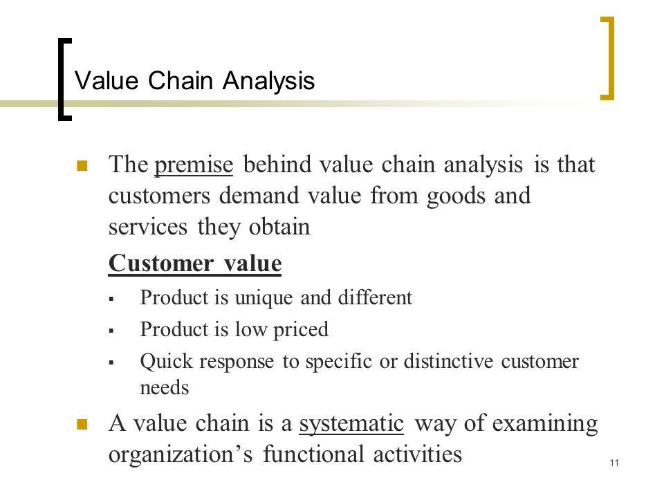 Value Chain Analysis The premise behind value chain analysis is that customers demand value from goods and services they obtain.