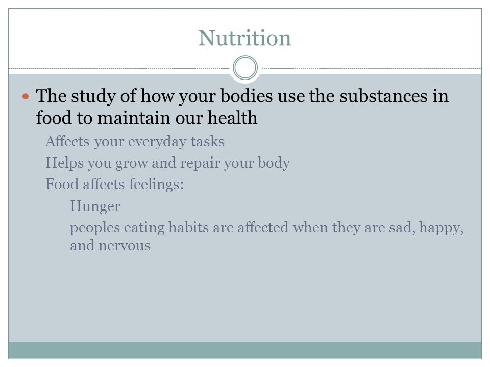 Nutrition The study of how your bodies use the substances in food to maintain our health. Affects your everyday tasks.