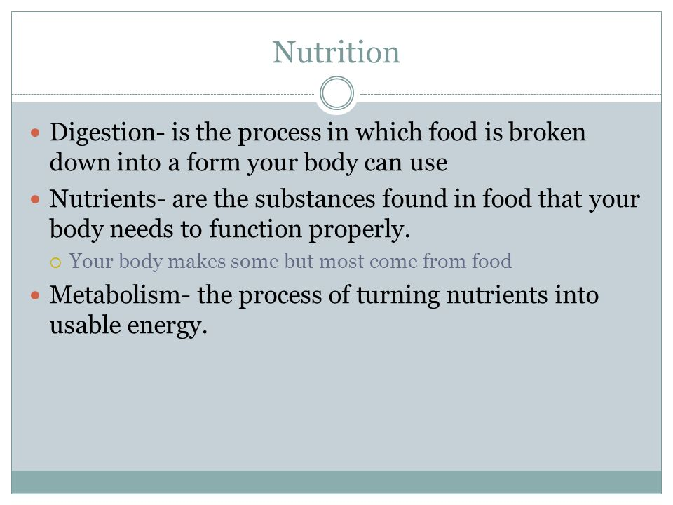 Nutrition Digestion- is the process in which food is broken down into a form your body can use.