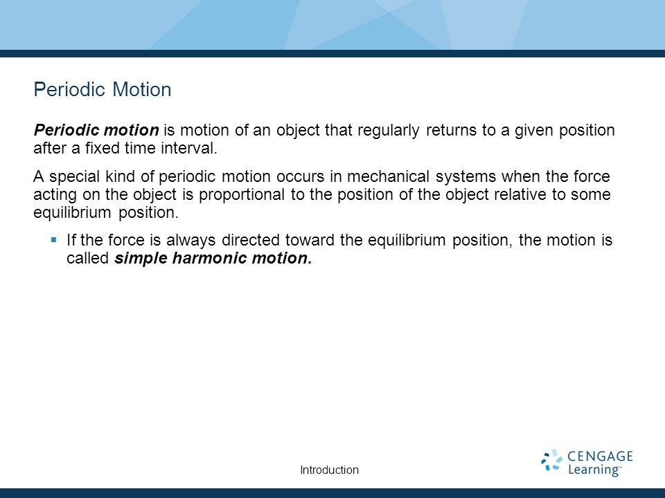 Periodic Motion Periodic motion is motion of an object that regularly returns to a given position after a fixed time interval.