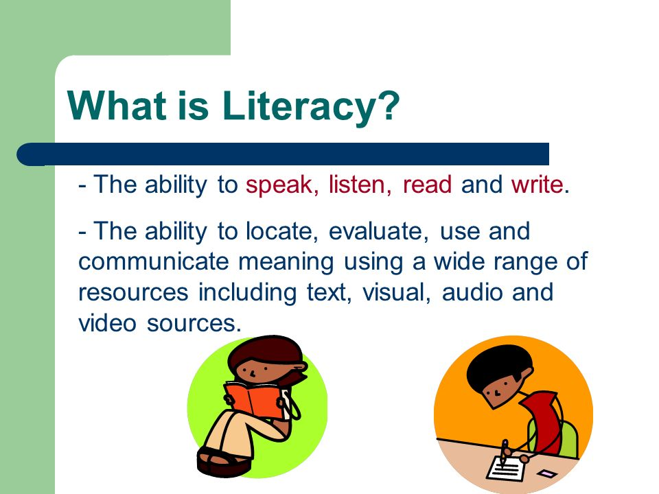What is Literacy - The ability to speak, listen, read and write.