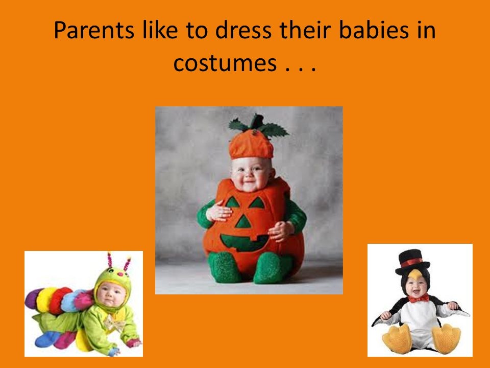 Parents like to dress their babies in costumes . . .