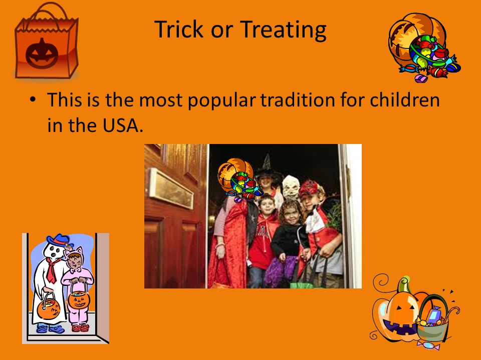 Trick or Treating This is the most popular tradition for children in the USA.