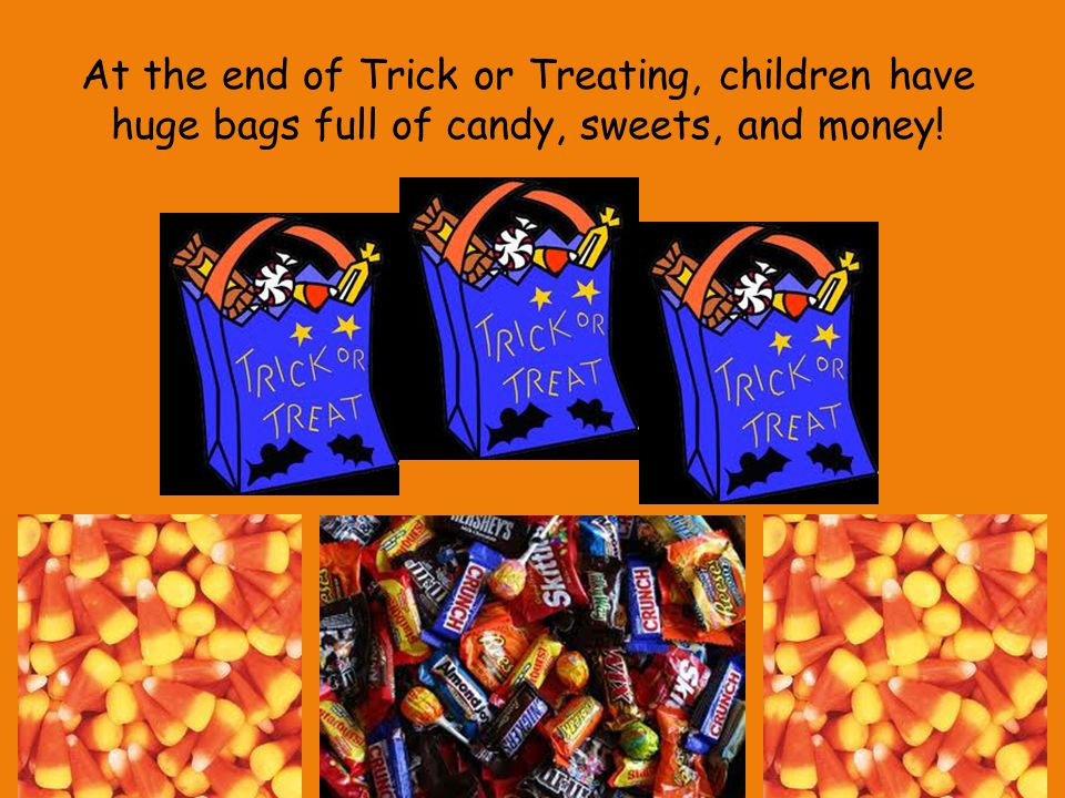 At the end of Trick or Treating, children have huge bags full of candy, sweets, and money!