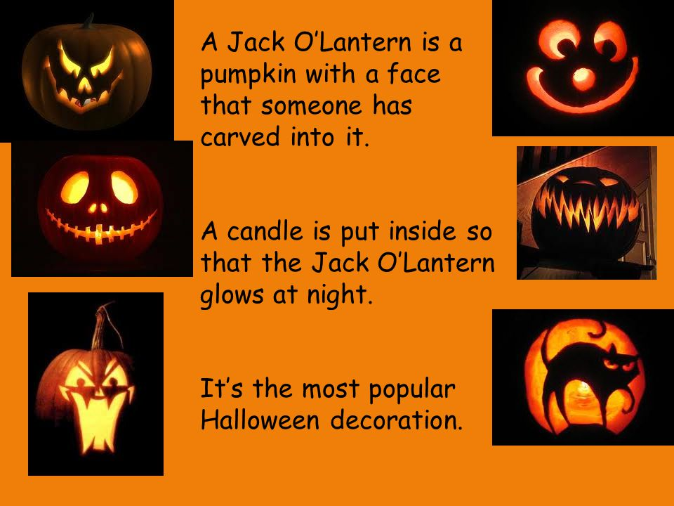 A Jack O'Lantern is a pumpkin with a face that someone has carved into it.