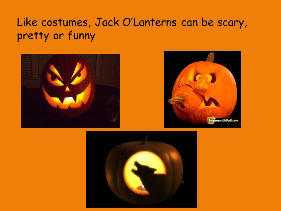 Like costumes, Jack O'Lanterns can be scary, pretty or funny