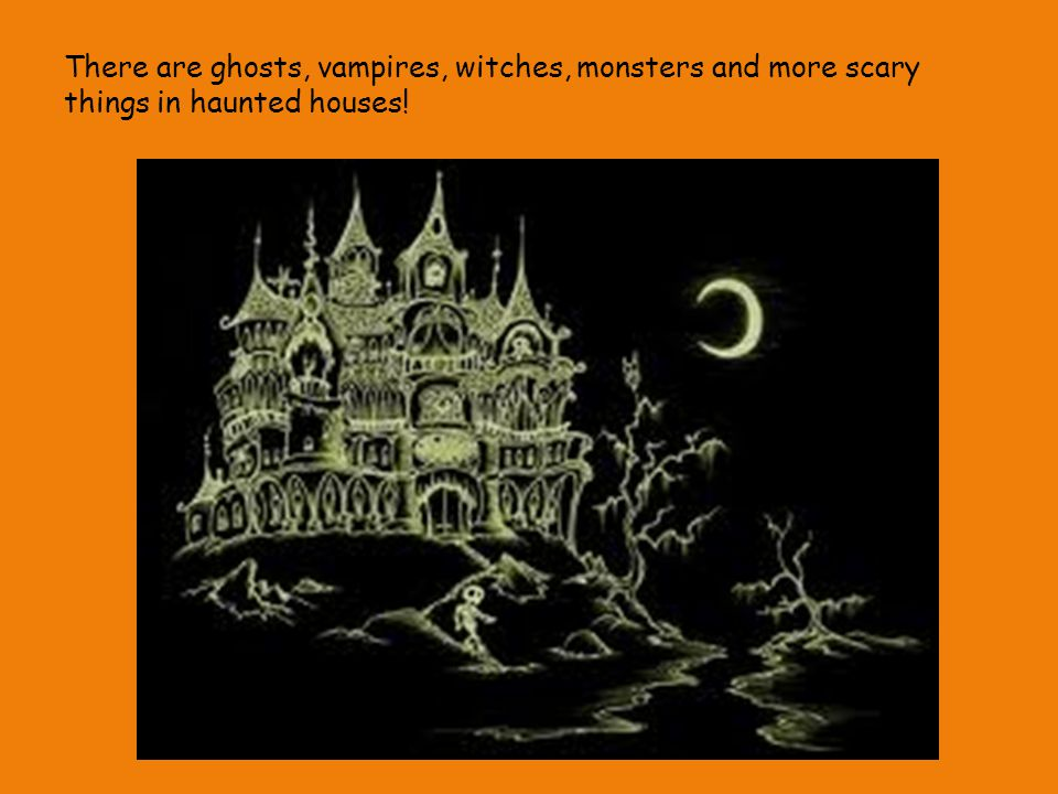 There are ghosts, vampires, witches, monsters and more scary things in haunted houses!