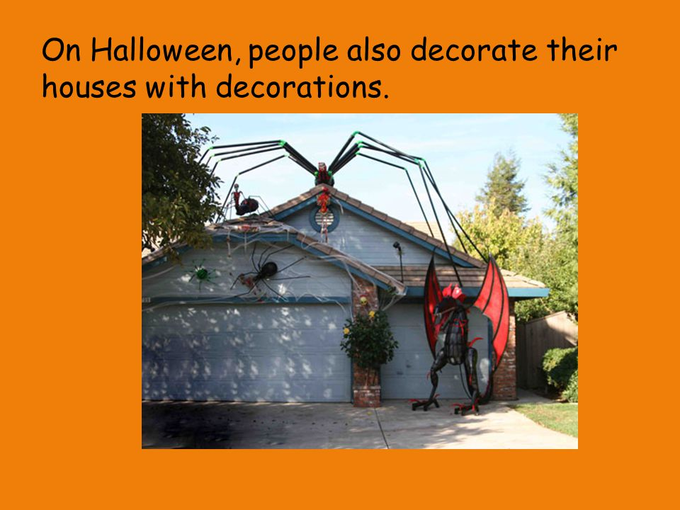 On Halloween, people also decorate their houses with decorations.
