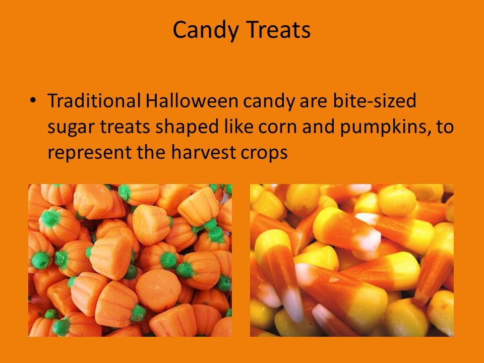 Candy Treats Traditional Halloween candy are bite-sized sugar treats shaped like corn and pumpkins, to represent the harvest crops.