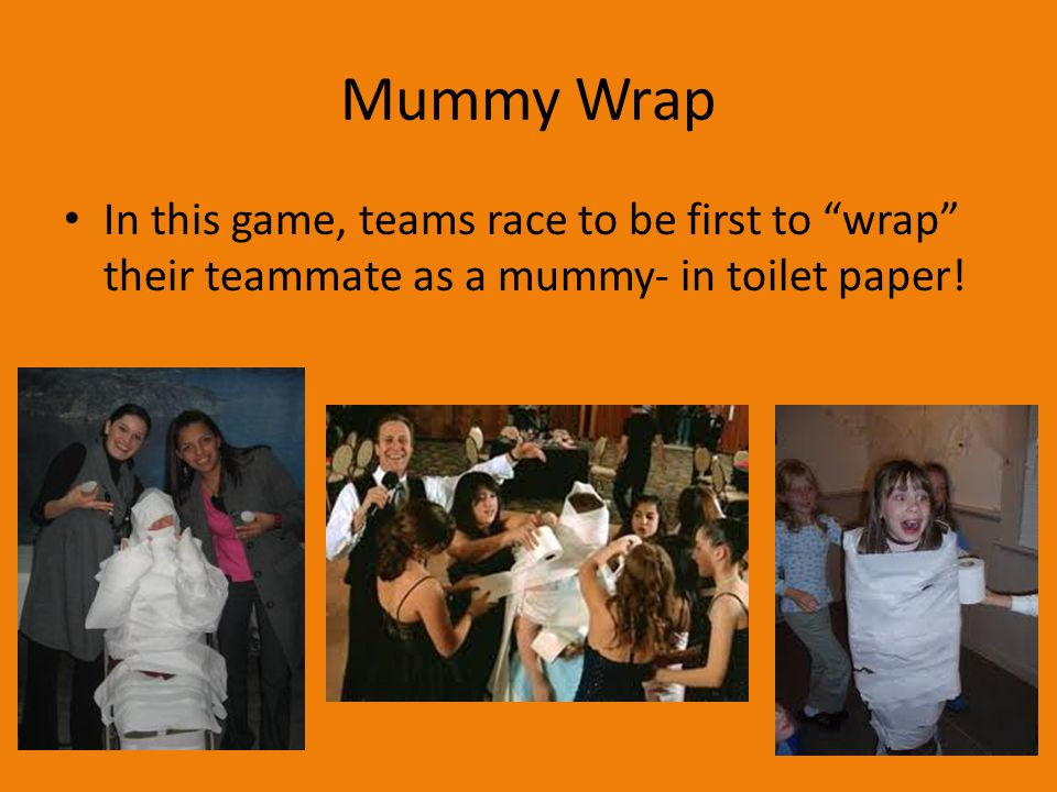 Mummy Wrap In this game, teams race to be first to wrap their teammate as a mummy- in toilet paper!