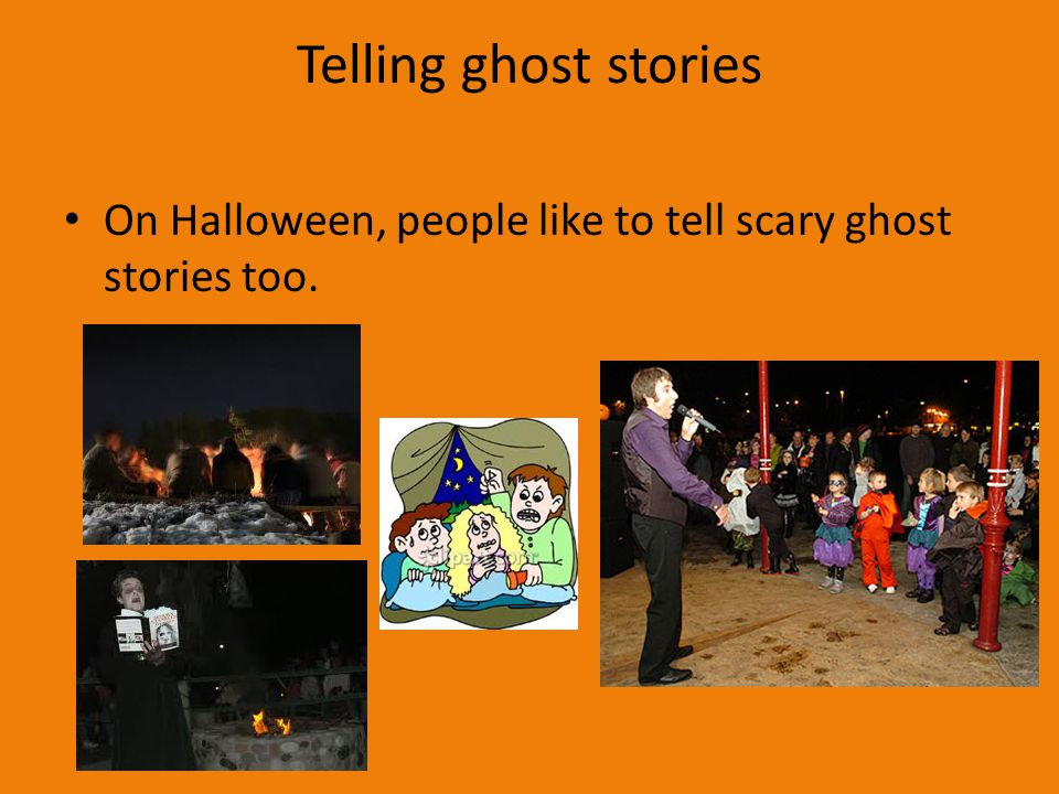 Telling ghost stories On Halloween, people like to tell scary ghost stories too.