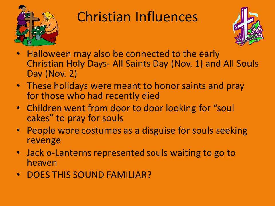 Christian Influences Halloween may also be connected to the early Christian Holy Days- All Saints Day (Nov. 1) and All Souls Day (Nov. 2)