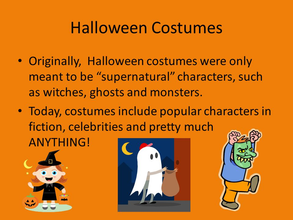 Halloween Costumes Originally, Halloween costumes were only meant to be supernatural characters, such as witches, ghosts and monsters.