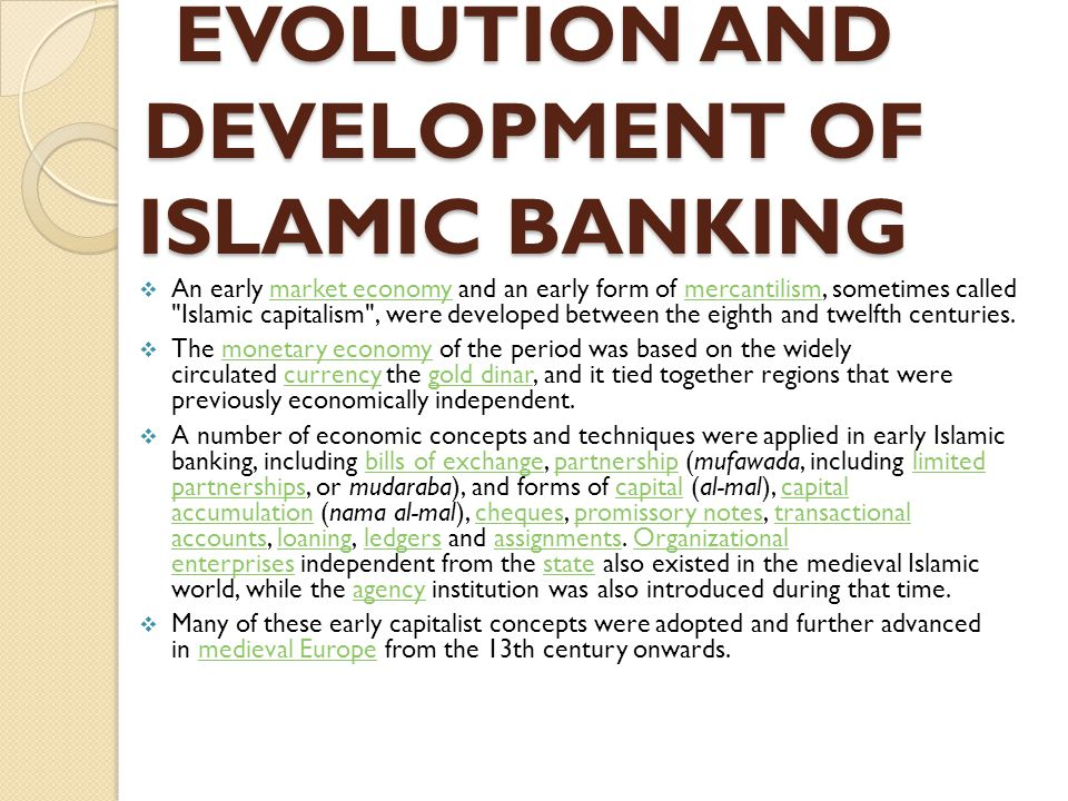 evolution of islamic banking Bahrain islamic bank in 1979, the bahrain islamic bank was established, with a major investment by prince mohammad bin faisal this bank was notable in that it collaborated heavily with other islamic banks in the region for investments and deposits, allowing the circulation of capital throughout muslim countries.