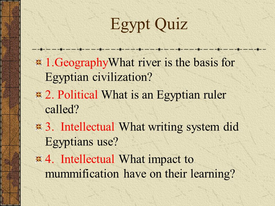 Egypt Quiz 1.GeographyWhat river is the basis for Egyptian civilization 2. Political What is an Egyptian ruler called