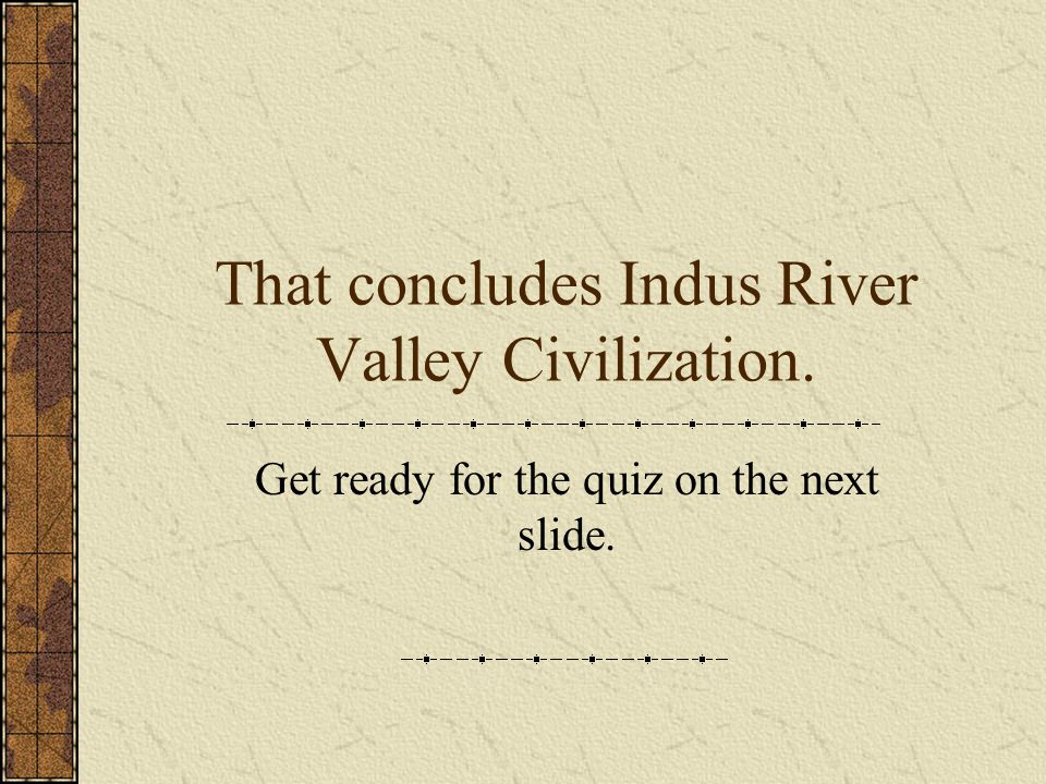 That concludes Indus River Valley Civilization.