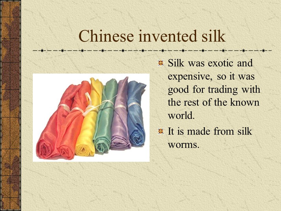 Chinese invented silk Silk was exotic and expensive, so it was good for trading with the rest of the known world.