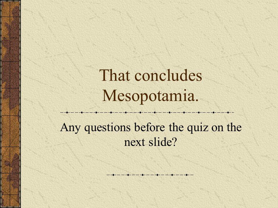 That concludes Mesopotamia.