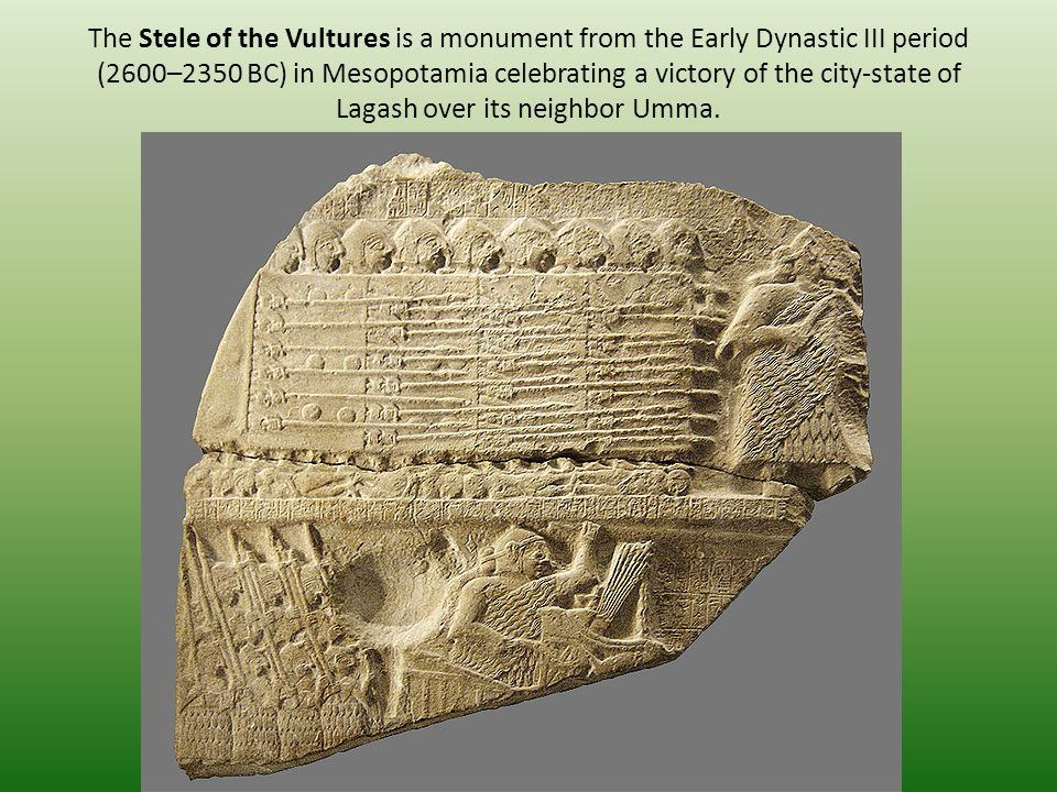 The Stele of the Vultures is a monument from the Early Dynastic III period (2600–2350 BC) in Mesopotamia celebrating a victory of the city-state of Lagash over its neighbor Umma.