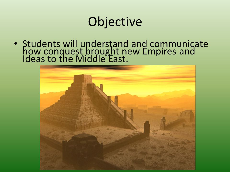 Objective Students will understand and communicate how conquest brought new Empires and Ideas to the Middle East.