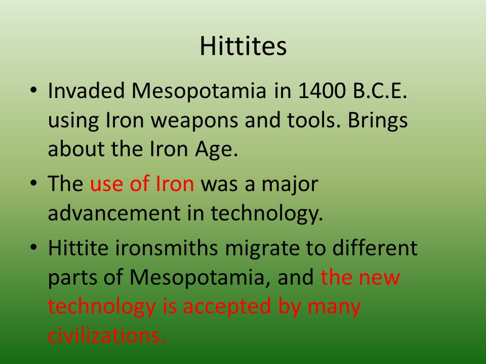 Hittites Invaded Mesopotamia in 1400 B.C.E. using Iron weapons and tools. Brings about the Iron Age.