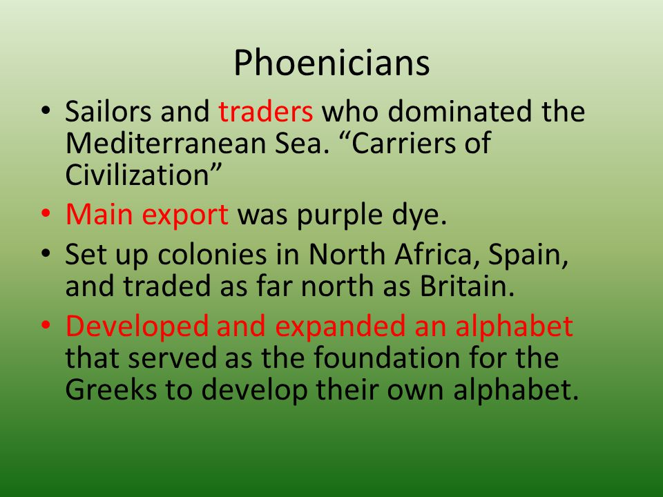 Phoenicians Sailors and traders who dominated the Mediterranean Sea. Carriers of Civilization Main export was purple dye.