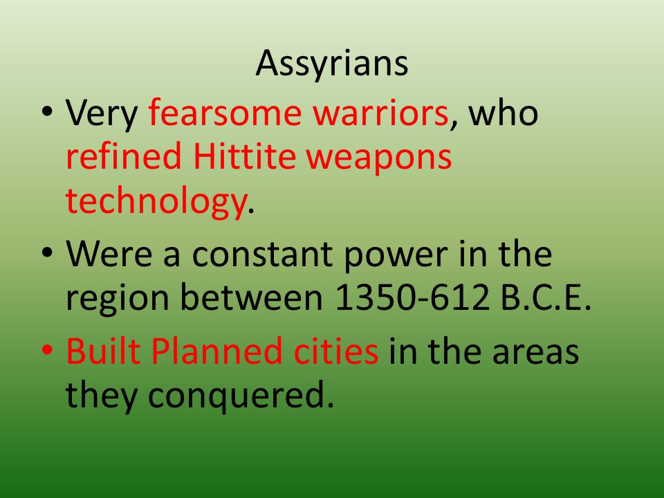 Assyrians Very fearsome warriors, who refined Hittite weapons technology. Were a constant power in the region between B.C.E.