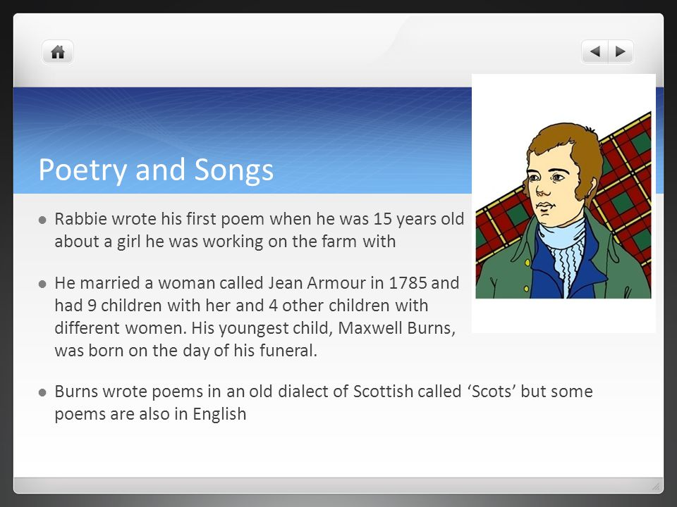 Poetry and Songs Rabbie wrote his first poem when he was 15 years old about a girl he was working on the farm with.