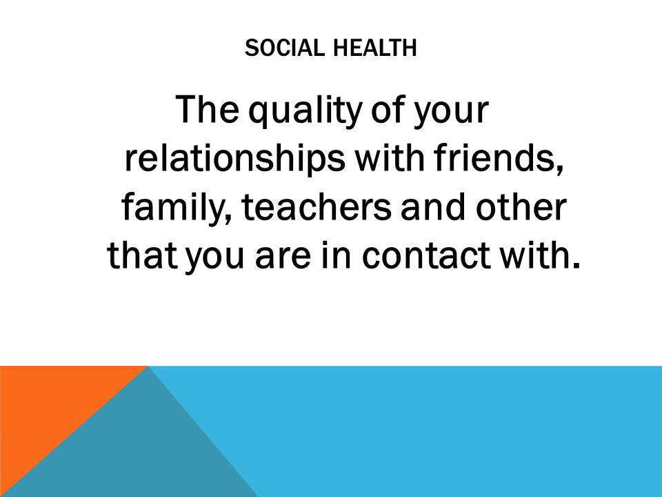 Social health The quality of your relationships with friends, family, teachers and other that you are in contact with.