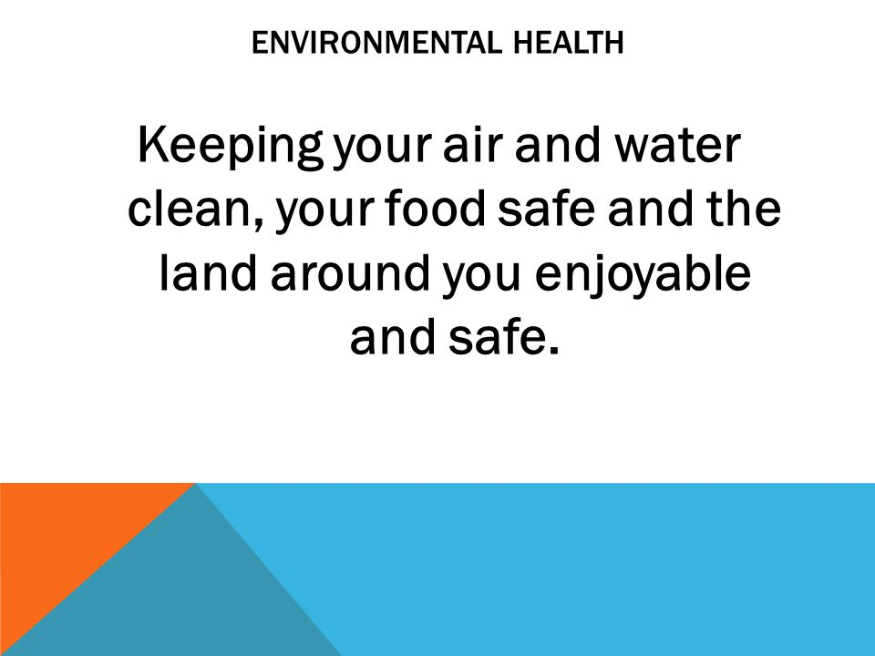 Environmental health Keeping your air and water clean, your food safe and the land around you enjoyable and safe.