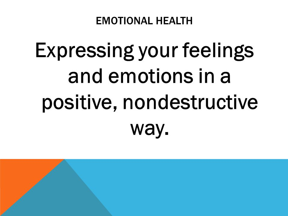 Emotional health Expressing your feelings and emotions in a positive, nondestructive way.