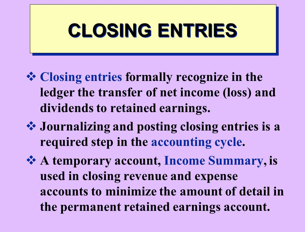 CLOSING ENTRIES Closing entries formally recognize in the ledger the transfer of net income (loss) and dividends to retained earnings.