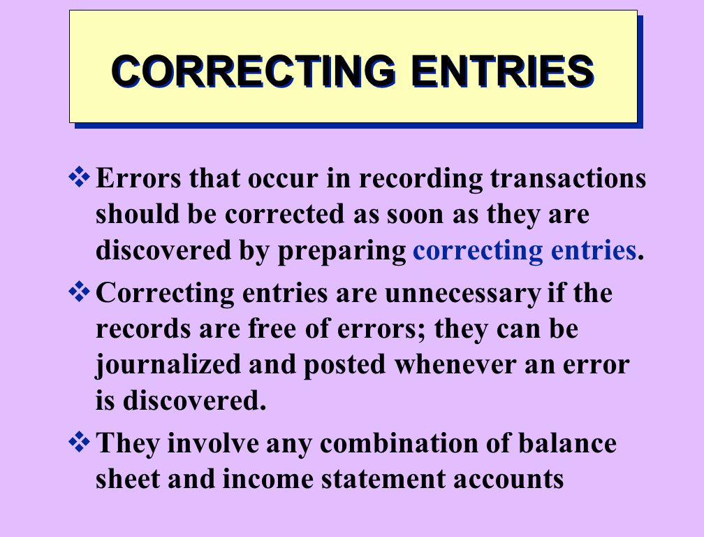 CORRECTING ENTRIES Errors that occur in recording transactions should be corrected as soon as they are discovered by preparing correcting entries.