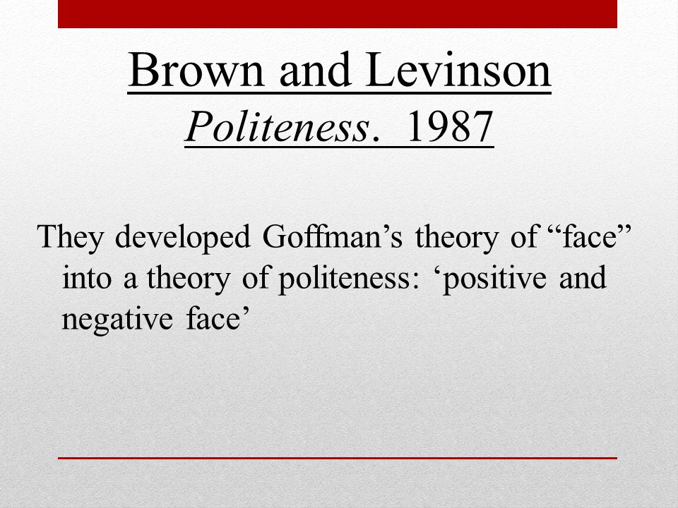 politeness theory and its application in Politeness theory relies, in part, on the idea that there are different kinds of face: positive face and negative face positive face reflects an individual's need for his or her wishes and.