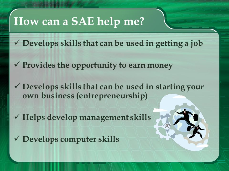 How can a SAE help me Develops skills that can be used in getting a job. Provides the opportunity to earn money.