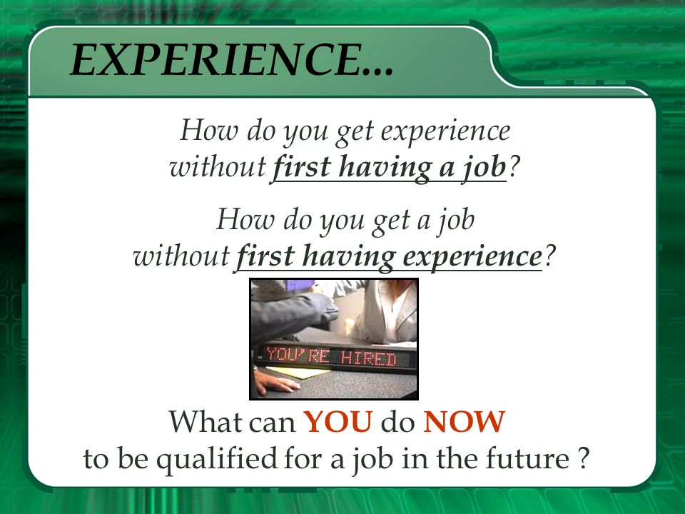 EXPERIENCE... How do you get experience without first having a job