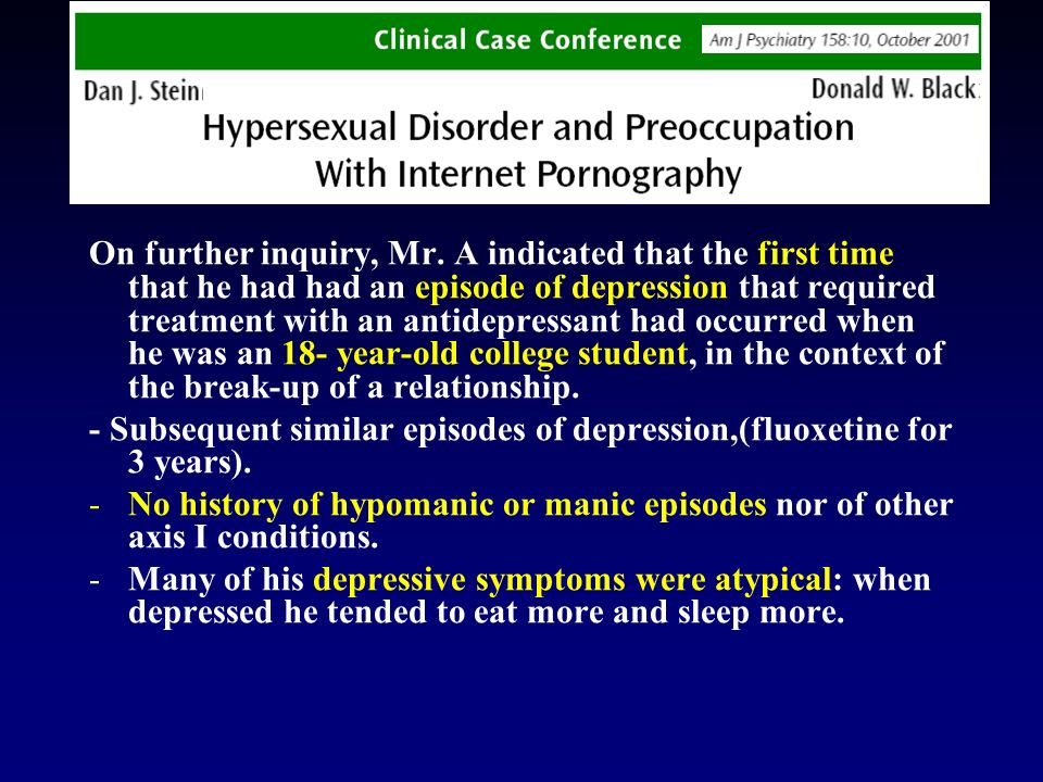 On further inquiry, Mr. A indicated that the first time that he had had an episode of depression that required treatment with an antidepressant had occurred when he was an 18- year-old college student, in the context of the break-up of a relationship.